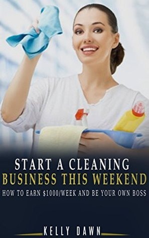 Start A Cleaning Business This Weekend: How To Earn $1000/Week And Be Your Own Boss  by  Kelly Dawn