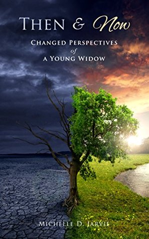 Then & Now: Changed Perspectives of a Young Widow  by  Michelle D. Jarvie