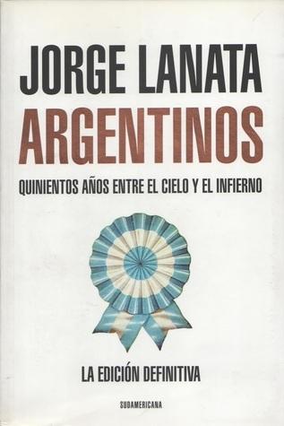 Argentinos: Quinientos Años entre el Cielo y el Infierno Jorge Lanata