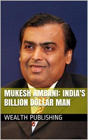 Mukesh Ambani The Self Made Billionaire: Indias Billion Dollar Man- Cars, Family, Houses, And Life As One Of Indias Richest Wealth Publishing