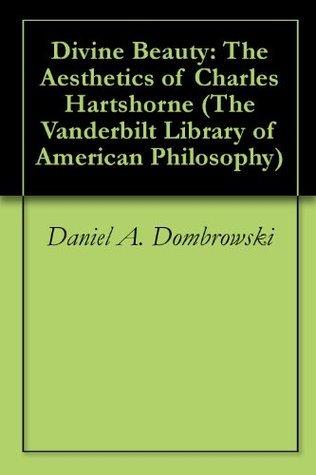 Divine Beauty: The Aesthetics of Charles Hartshorne Daniel A. Dombrowski