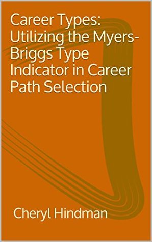 Career Types: Utilizing the Myers-Briggs Type Indicator in Career Path Selection  by  Cheryl Hindman