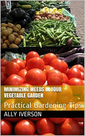 MINIMIZING WEEDS IN YOUR VEGETABLE GARDEN: Practical Gardening Tips Ally Iverson