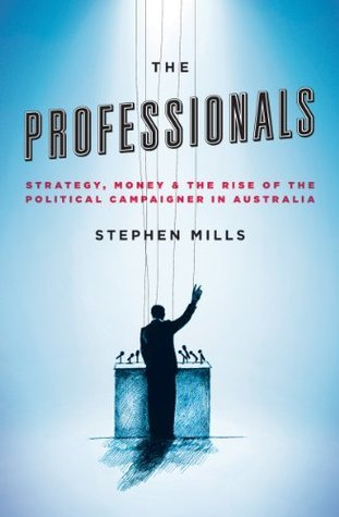 The Professionals: Strategy, Money and the Rise of the Political Campaigner in Australia  by  Stephen Mills