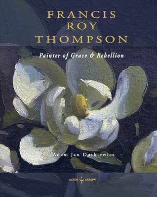 Francis Roy Thompson: Painter of Grace & Rebellion  by  Adam Jan Dutkiewicz