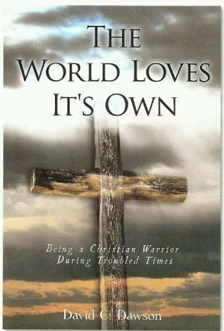 The World Loves Its Own: Being A Christian Warrior During Troubled Times David C. Dawson