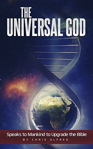 The Universal God Speaks to Mankind to Upgrade the Bible  by  Chris Alfred