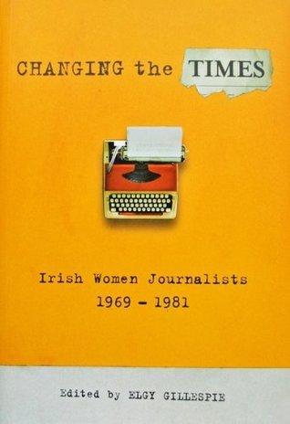 Changing the Times: Irish Women Journalists 1969-1981 Elgy Gillespie