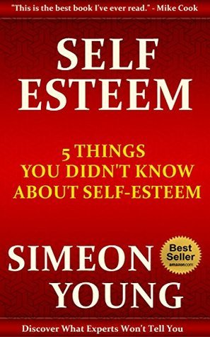 Self-Esteem: 5 Things You Didnt Know About Self-Esteem Simeon Young