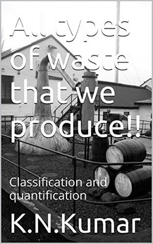 All types of waste that we produce!!: Classification and quantification  by  K.N.Kumar