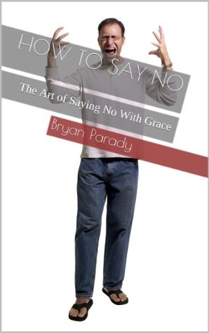 How To Say No: The Art of Saying No With Grace  by  Bryan Parady