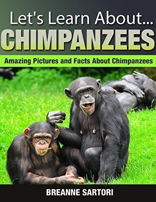 Chimpanzees: Amazing Picture and Facts About Chimpanzees  by  Breanne Sartori