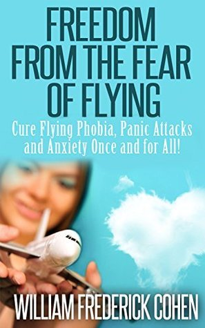 Freedom from the Fear of Flying: Conquer Your Fear of Flying Today And Cure Flying Phobia, Panic Attacks and Anxiety Once and for All!  by  William Frederick Cohen