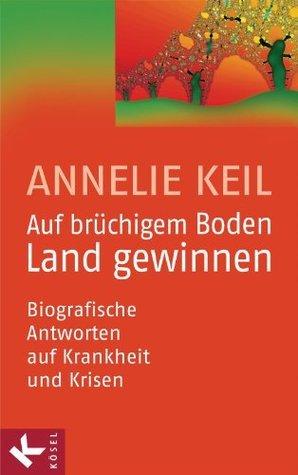 Auf brüchigem Boden Land gewinnen: Biografische Antworten auf Krankheit und Krisen Annelie Keil