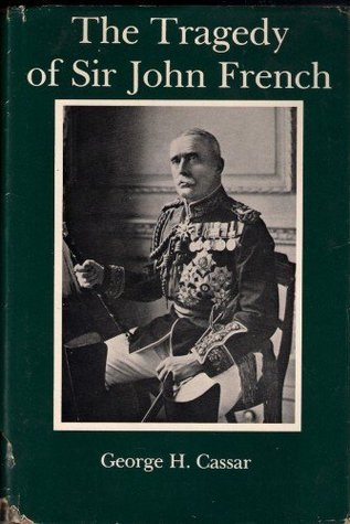 The Tragedy of Sir John French George H. Cassar