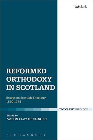 Reformed Orthodoxy in Scotland: Essays on Scottish Theology 1560-1775  by  Aaron Clay Denlinger