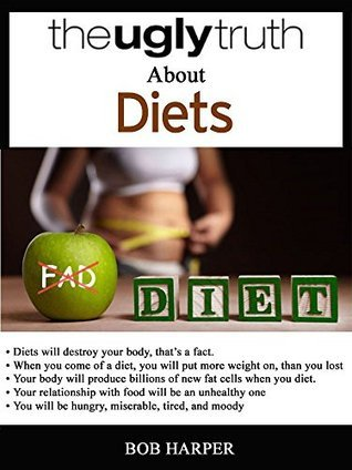 THE UGLY TRUTH ABOUT DIETS: Diets will destroy your body, thats a fact  by  Bob Harper