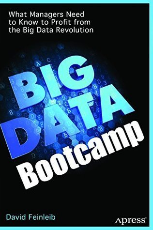 Big Data Bootcamp: What Managers Need to Know to Profit from the Big Data Revolution  by  David Feinleib