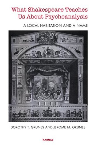 What Shakespeare Teaches Us About Psychoanalysis: A Local Habitation and a Name  by  Dorothy T. Grunes