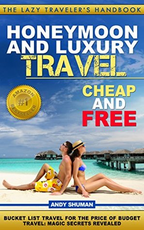 Honeymoon and Luxury Travel: Cheap and Free (The Lazy Travelers Handbook Book 4)  by  Andy Shuman