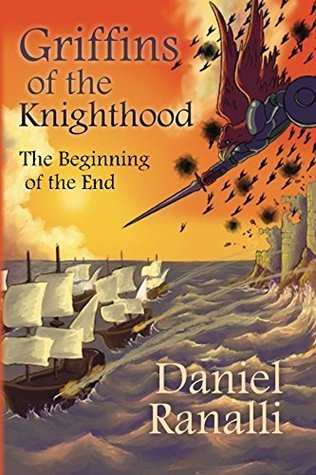 Griffins of the Knighthood: The Beginning of the End  by  Daniel Ranalli