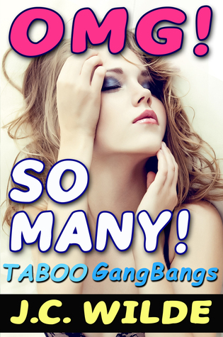 OMG! So Many!: Taboo Group Sex, Gangbangs, Menage and Multiple Partners  by  J.C. Wilde