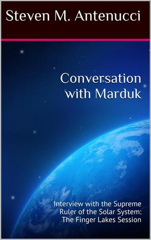 My Name Is Marduk: Interview with the Supreme Ruler of the Solar System, The Finger Lakes Session Steven M. Antenucci