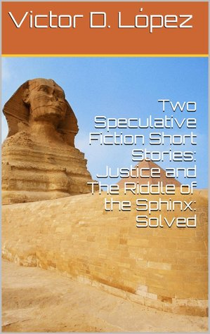 Two Speculative Fiction Short Stories: Justice and The Riddle of the Sphinx: Solved  by  Victor D. Lopez
