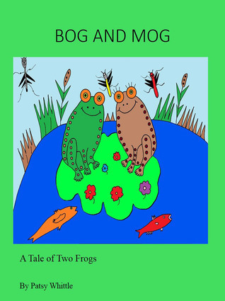 Bog and Mog: A Tale of Two Frogs  by  Patsy Whittle