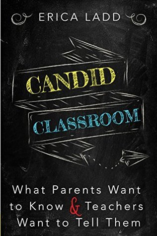 Candid Classroom: What Parents Want To Know and Teachers Want To Tell Them Erica Ladd