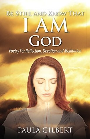 Be Still And Know That I AM God: Poetry For Reflection, Devotion and Meditation Paula Gilbert