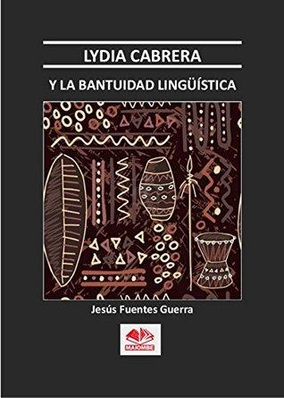 Lydia Cabrera y La Bantuidad Lingüistica  by  Jesús Fuentes Guerra