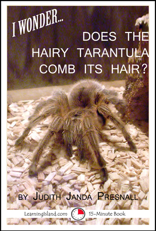 I Wonder…Does The Hairy Tarantula Comb Its Hair? Judith Janda Presnall