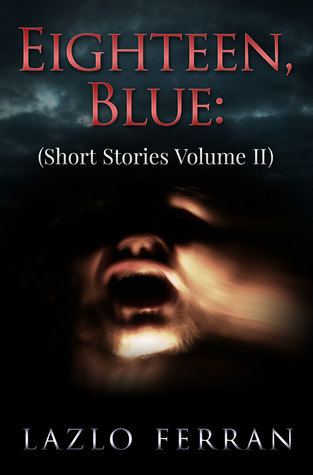 Eighteen, Blue (Short Stories Volume II)  by  Lazlo Ferran