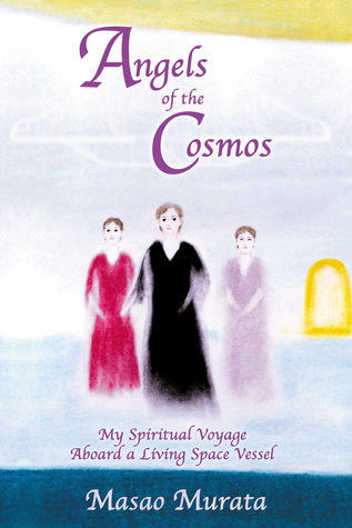 Angels of the Cosmos: My Spiritual Voyage Aboard a Living Space Vessel Masao Murata