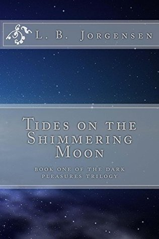 Tides on the Shimmering Moon: Book One of the Dark Pleasures Trilogy  by  L.B. Jorgensen