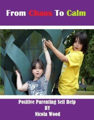 From Chaos To Calm: Positive Parenting Self Help Nicola Wood