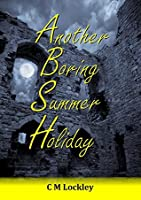 Another Boring Summer Holiday  by  C M Lockley