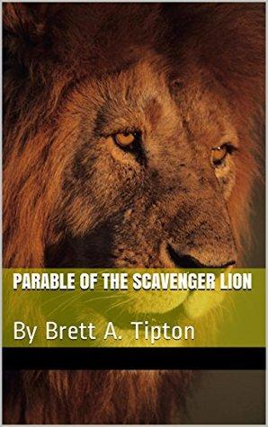 Parable of the Scavenger Lion: By Brett A. Tipton Brett Tipton