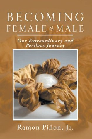 Becoming Female and Male: Our Extraordinary and Perilous Journey  by  Ramon Piñon Jr.