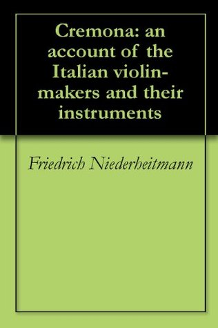 Cremona: an account of the Italian violin-makers and their instruments  by  Friedrich Niederheitmann