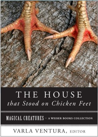 House that Stood on Chicken Feet: Magical Creatures, A Weiser Books Collection  by  Varla Ventura