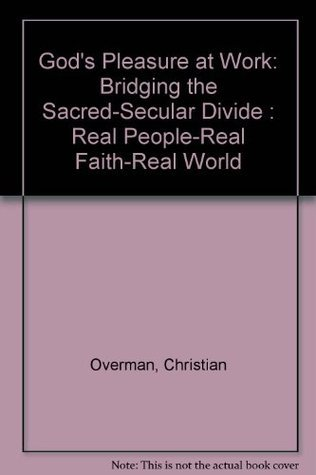 Gods Pleasure at Work: Bridging the Sacred-Secular Divide : Real People-Real Faith-Real World Christian Overman