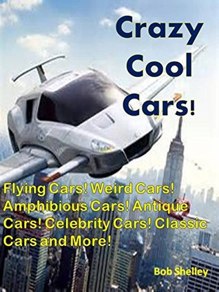 Crazy Cool Cars!: Flying Cars! Weird Cars! Amphibious Cars! Antique Cars! Celebrity Cars! Classic Cars and More!  by  Bob Shelley