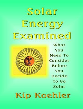 SOLAR ENERGY EXAMINED: What You Need To Consider Before You Decide To Go Solar  by  Kip Koehler