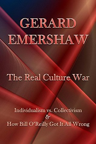The Real Culture War: Individualism vs. Collectivism & How Bill OReilly Got It All Wrong  by  Gerard Emershaw