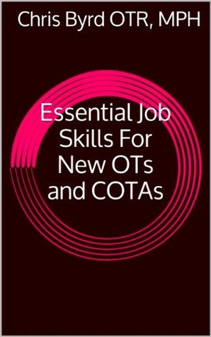 Essential Job Skills For New OTs and COTAs Chris Byrd