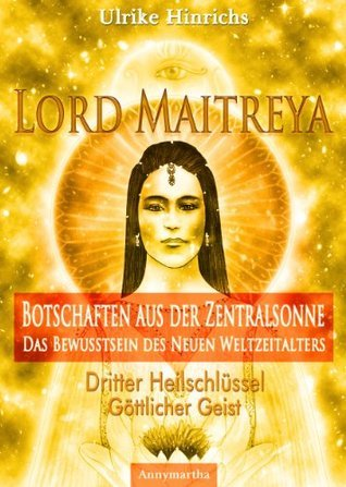 Lord Maitreya - Botschaften aus der Zentralsonne. Das Bewusstsein des Neuen Weltzeitalters: Dritter Heilschlüssel - Göttlicher Geist  by  Ulrike Hinrichs