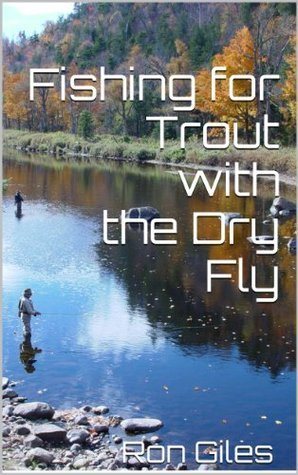 Fishing for Trout with the Dry Fly  by  Ron Giles