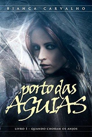 PORTO DAS ÁGUIAS - Vol. I Quando choram os anjos (Série Porto das Águias Livro 1) Bianca Carvalho
